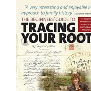 The Beginners' Guide to Tracing Your Roots: 2nd edition: An Inspirational and Encouraging Introduction to Discovering Your Family's Past