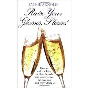 Raise Your Glasses, Please!: How to make a Toast or Short Speech that is perfect for the occasion - and enjoy doing it!: How to Make a Toast or Short ... is Perfect for the Occasion - and Enjoy It!