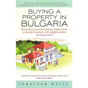 Buying a Property in Bulgaria: How to Buy an Investment Property, Holiday Retreat, or Home for Retirement in This Delightful and Fast Developing Country
