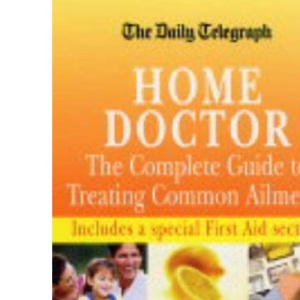 The Daily Telegraph Home Doctor: The Complete Guide to Treating Common Ailments