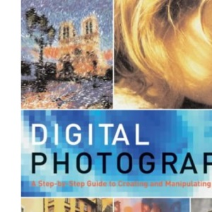 Digital Photography: A Step-by-step Guide to Creating and Manipulating Great Images