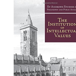 The Institution of Intellectual Values: Realism and Idealism in Higher Education (St Andrews Studies in Philosophy and Public Affairs)