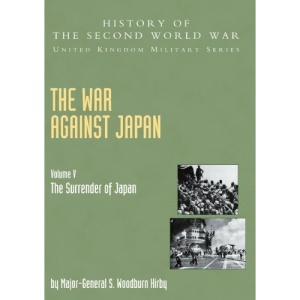 The War Against Japan: The Surrender of Japan, Official Campaign History v. 5 (History of the Second World War: United Kingdom Military)