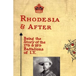 Rhodesia and After: Being the Story of the 17th and 18th Battalions of I.Y. 2004