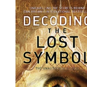 Decoding The Lost Symbol: Unravelling the Secrets Behind Dan Brown's International Bestseller - The Unauthorised Guide: The Authoritative Guide to the facts Behind the Fiction