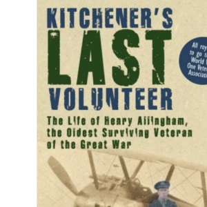 Kitchener's Last Volunteer: The Life of Henry Allingham, the Oldest Surviving Veteran of the Great War