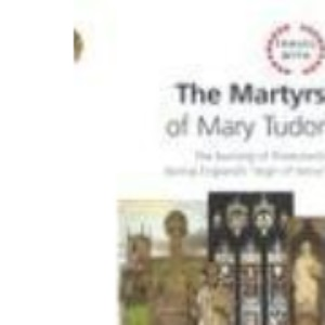 Travel with the Martyrs of Mary Tudor: The Burning of Protestants During England's Reign of Terror (Travel With...)