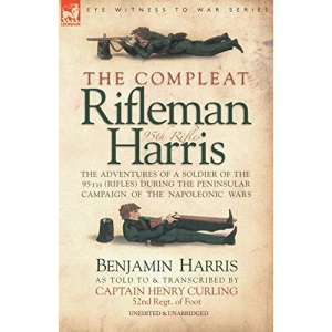 The Compleat Rifleman Harris: The Adventures of a Soldier of the 95th (Rifles) During the Peninsular Campaign of the Napoleonic Wars