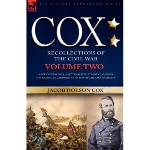 Cox: Personal Recollections of the Civil War-Siege of Knoxville, East Tennessee, Atlanta Campaign, the Nashville Campaign & the North Carolina Campaign - Volume 2