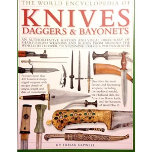 The World Encyclopedia of Knives Daggers & Bayonets: An Authoritative History and Visual Directory of Sharp-Edged Weapons and Blades From Around the World, With over 700 Stunning Colour Photographs