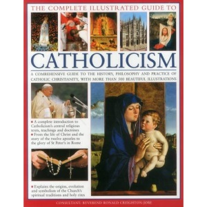 The Complete Visual Guide to Catholicismm: A Comprehensive Guide to the History, Philosophy and Practice of Catholic Christianity, with Over 500 Beautiful Illustrations