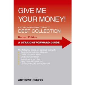 Give Me Your Money: A Straightforward Guide to Debt Collection (Straightforward Guides)