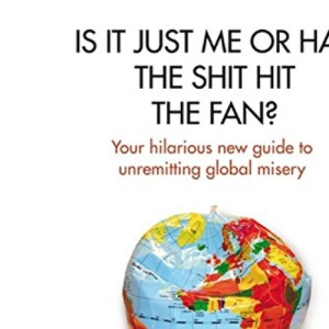 Is it Just Me or Has the Shit Hit the Fan?: Your Hilarious New Guide to Unremitting Global Misery