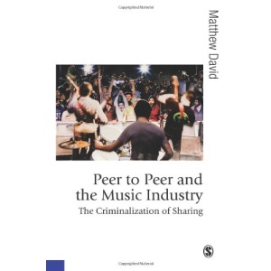 Peer to Peer and the Music Industry: The Criminalization of Sharing (Published in association with Theory, Culture & Society)