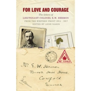 For Love and Courage: The Letters of Lieutenant Colonel E.W. Hermon from the Western Front 1914 - 1917: The Letters of Lieutentant Colonel E.W. Hermon from the Western Front 1914-1917