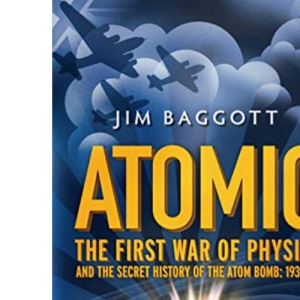 Atomic: The First War of Physics and the Secret History of the Atom Bomb 1939 -1949: The First War of Physics and the Secret History of the Atom Bomb: 1939-49