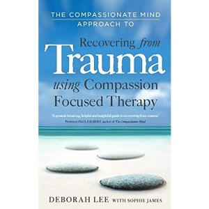 The Compassionate Mind Approach to Recovering from Trauma: Series editor, Paul Gilbert: Using Compassion Focused Therapy
