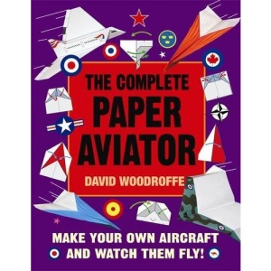 The Complete Paper Aviator (Making Paper Aeroplanes) (Make a Model)