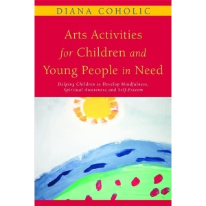 Arts Activities for Children and Young People in Need: Helping Children to Develop Mindfulness, Spiritual Awareness and Self-Esteem