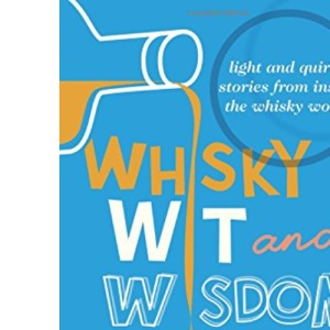 Whisky Wit and Wisdom: Light and Quirky Stories from Inside the Whisky World