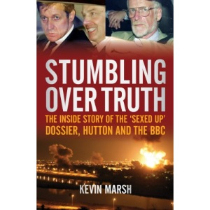 Stumbling Over Truth: The inside story of the sexed-up dossier, Hutton and the BBC