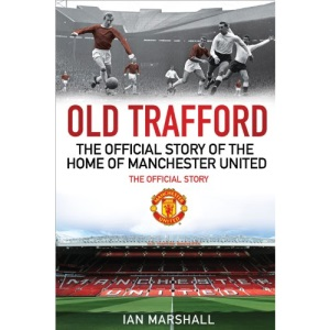 Old Trafford: The Official Story of the Home of Manchester United