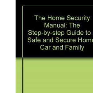 The Home Security Manual: The Step-by-step Guide to a Safe and Secure Home, Car and Family