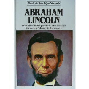 Abraham Lincoln: The United States President Who Abolished the Curse of Slavery in His Country (People Who Have Helped the World)