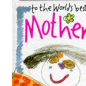 To the World's Best Mother (Words & Pictures by Children)