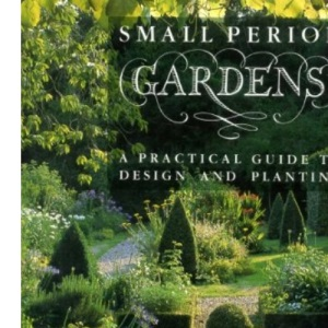 Small Period Gardens: A Practical Guide to Design and Planting