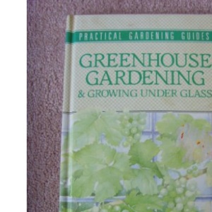 Greenhouse Gardening and Growing Under Glass (Practical gardening guides)