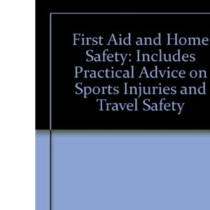 First Aid And Home Safet: Includes Practical Advice on Sports Injuries and Travel Safety