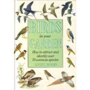 Birds in Your Garden: How to Attract and Identify Over 70 Common Species