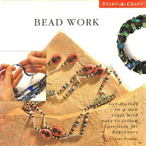 Bead Work: Get Started in a New Craft with Easy-to-follow Projects for Beginners (Start-a-craft)