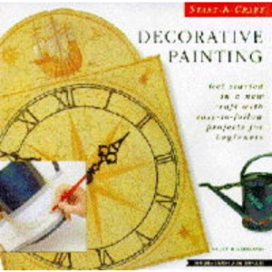 Decorative Painting: Get Started in an New Craft with Easy-to-follow Projects for Beginners (Start-a-craft)