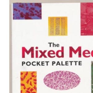 The Mixed Media Pocket Palette: Practical Visual Advice on How to Create Over 250 Mixed Media Combinations