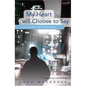 My Heart Will Choose to Say: An Ordinary Guy's Story of Cancer, Faith and Growing Up