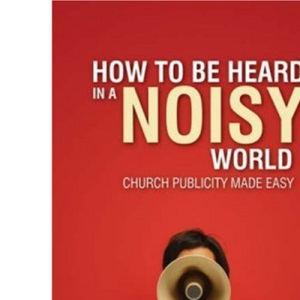 How to Be Heard in a Noisy World: Church Publicity Made Easy