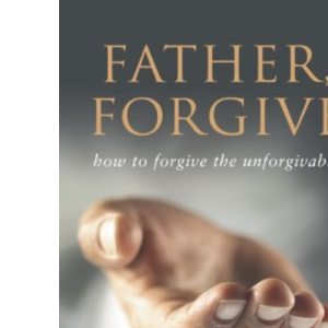 FATHER FORGIVE: The Forgotten F Word: How to Forgive the Unforgivable