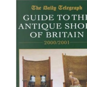 Daily Telegraph Guide to the Antique Shops of Britain 2000/2001 (Daily Telegraph Guide to the Antique Shops of Britain: With Fairs, Auctions, Packers & Shippers)
