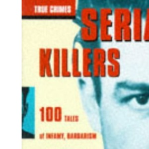 Serial Killers and Mass Murderers: 100 Tales of Infamy, Barbarism and Horrible Crime (True Crimes)
