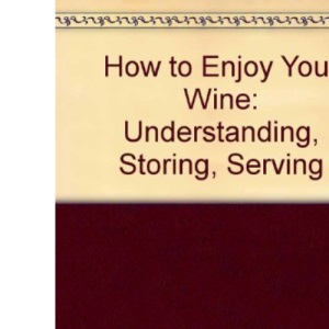How to Enjoy Your Wine: Understanding, Storing, Serving