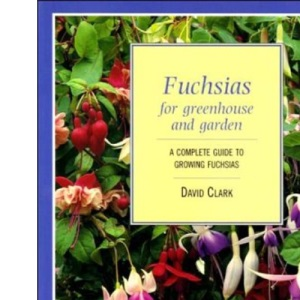 Fuchsias for Greenhouse and Garden - A Complete guide to growing Fuchsias