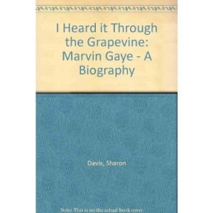 I Heard it Through the Grapevine: Marvin Gaye - A Biography