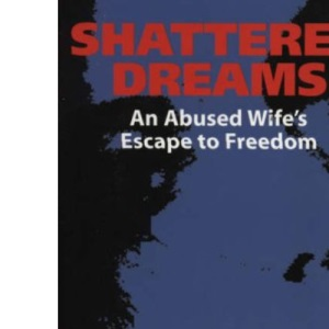 Shattered Dreams: One Woman's Escape to Freedom from an Abusive Marriage