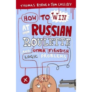 How to Win at Russian Roulette: And Other Fiendish Logic Problems