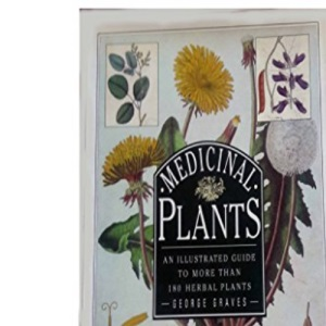Medicinal Plants: An Illustrated Guide to More Than 180 Plants That Cure Disease and Relieve Pain