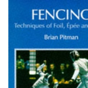 Fencing: Techniques of Foil, Epee & Sabre: Techniques of Foil, Epee and Sabre
