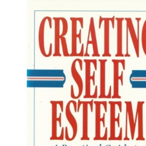 Creating Self Esteem : A Practical Guide to Realizing Your Worth