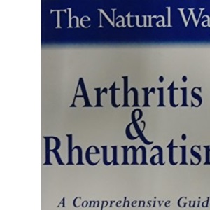 The Natural Way with Arthritis and Rheumatism: A Comprehensive Guide to Gentle, Safe and Effective Treatment (The natural way with... series)